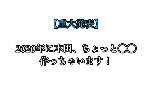 【重大発表】2020年1月に本田、ちょっと◯◯作っちゃいます!